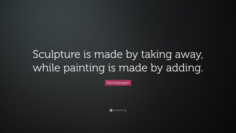 """Michelangelo Quote: """"Sculpture is made by taking away, while painting is made by adding."""""""