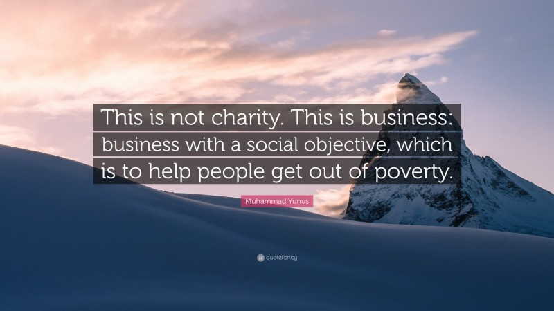 "Muhammad Yunus Quote: ""This is not charity. This is business: business with a social objective, which is to help people get out of poverty."""