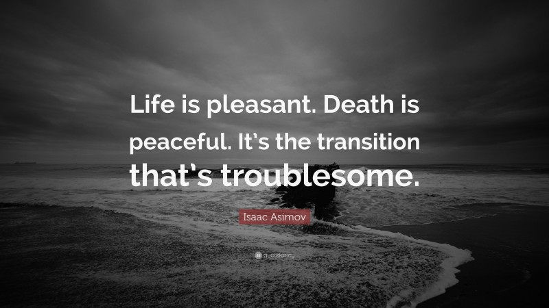 """Isaac Asimov Quote: """"Life is pleasant. Death is peaceful. It's the transition that's troublesome."""""""