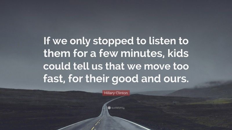 """Hillary Clinton Quote: """"If we only stopped to listen to them for a few minutes, kids could tell us that we move too fast, for their good and ours."""""""