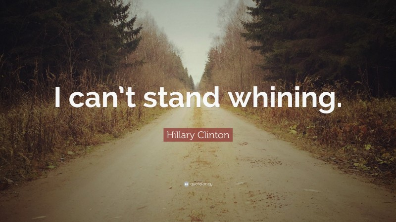 """Hillary Clinton Quote: """"I can't stand whining."""""""