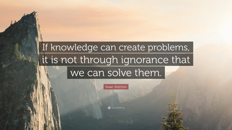 """Isaac Asimov Quote: """"If knowledge can create problems, it is not through ignorance that we can solve them."""""""