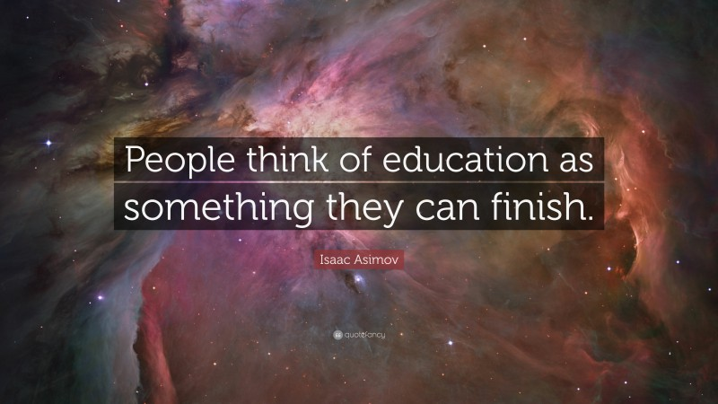 """Isaac Asimov Quote: """"People think of education as something they can finish."""""""