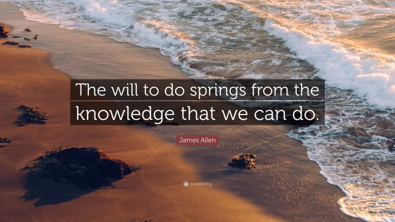 """James Allen Quote: """"The will to do springs from the knowledge that we can do."""""""