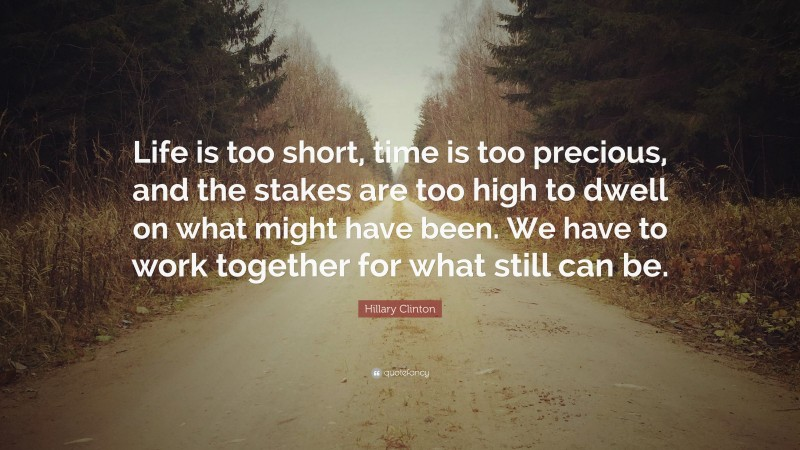 """Hillary Clinton Quote: """"Life is too short, time is too precious, and the stakes are too high to dwell on what might have been. We have to work together for what still can be."""""""