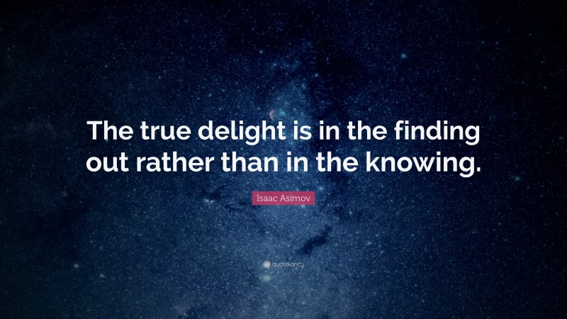 """Isaac Asimov Quote: """"The true delight is in the finding out rather than in the knowing."""""""