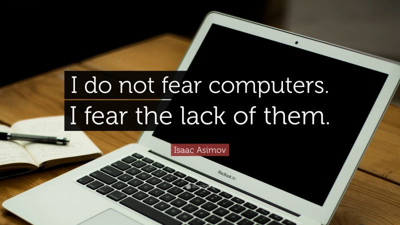 """Isaac Asimov Quote: """"I do not fear computers. I fear the lack of them."""""""