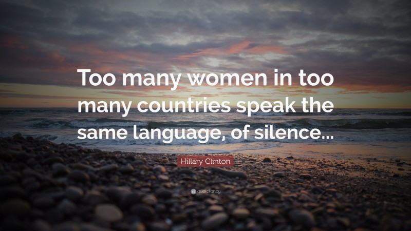 """Hillary Clinton Quote: """"Too many women in too many countries speak the same language, of silence..."""""""