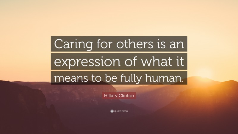 """Hillary Clinton Quote: """"Caring for others is an expression of what it means to be fully human."""""""