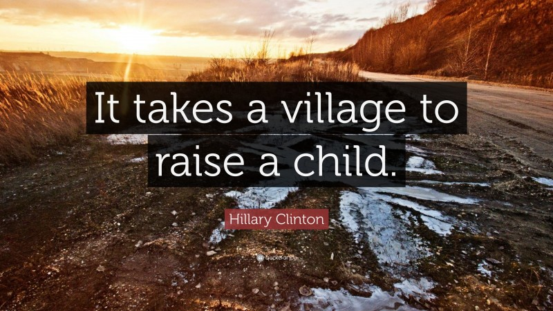 """Hillary Clinton Quote: """"It takes a village to raise a child."""""""