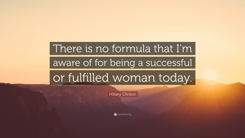 """Hillary Clinton Quote: """"There is no formula that I'm aware of for being a successful or fulfilled woman today."""""""