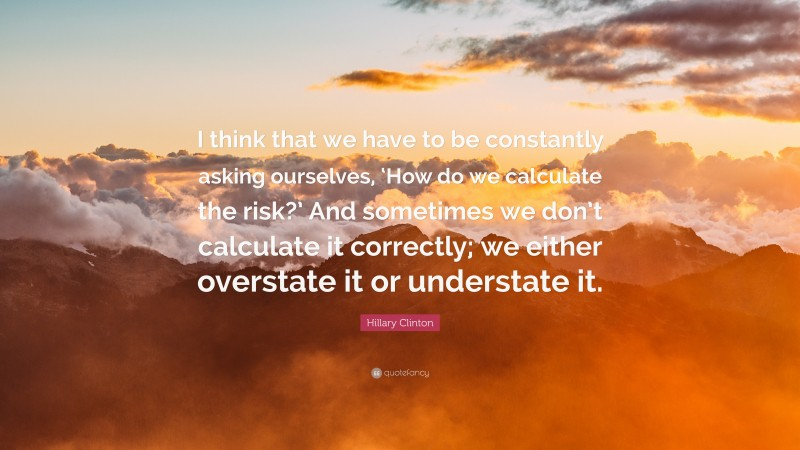 """Hillary Clinton Quote: """"I think that we have to be constantly asking ourselves, 'How do we calculate the risk?' And sometimes we don't calculate it correctly; we either overstate it or understate it."""""""