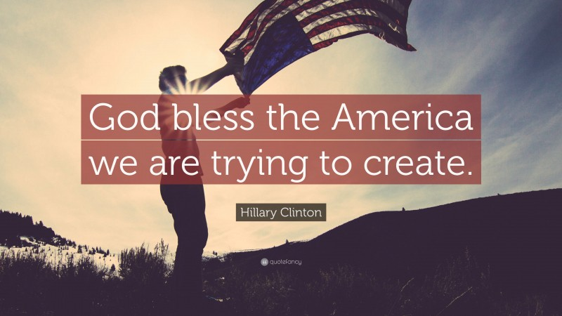 """Hillary Clinton Quote: """"God bless the America we are trying to create."""""""
