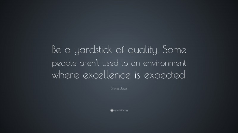 """Steve Jobs Quote: """"Be a yardstick of quality. Some people aren't used to an environment where excellence is expected."""""""