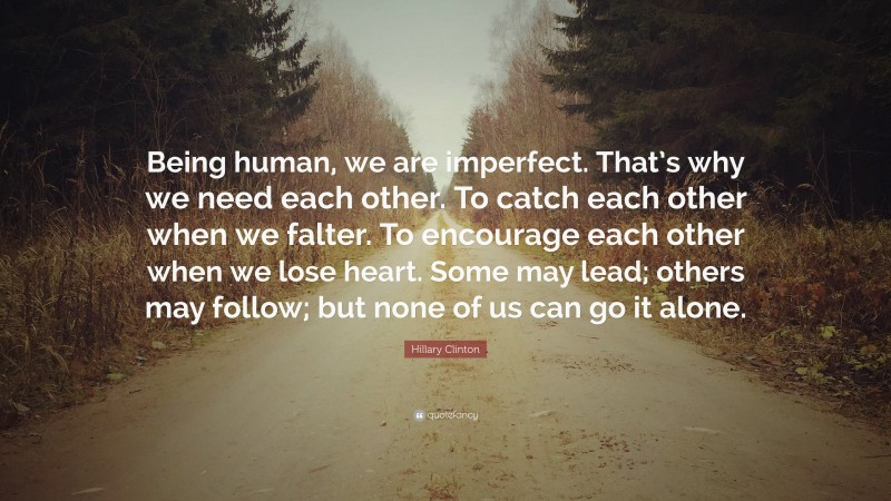 """Hillary Clinton Quote: """"Being human, we are imperfect. That's why we need each other. To catch each other when we falter. To encourage each other when we lose heart. Some may lead; others may follow; but none of us can go it alone."""""""