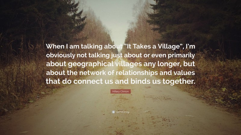"""Hillary Clinton Quote: """"When I am talking about """"It Takes a Village"""", I'm obviously not talking just about or even primarily about geographical villages any longer, but about the network of relationships and values that do connect us and binds us together."""""""