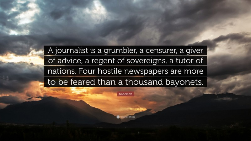 """Napoleon Quote: """"A journalist is a grumbler, a censurer, a giver of advice, a regent of sovereigns, a tutor of nations. Four hostile newspapers are more to be feared than a thousand bayonets."""""""