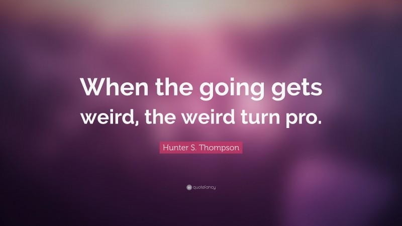 """Hunter S. Thompson Quote: """"When the going gets weird, the weird turn pro."""""""
