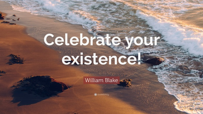 """William Blake Quote: """"Celebrate your existence!"""""""