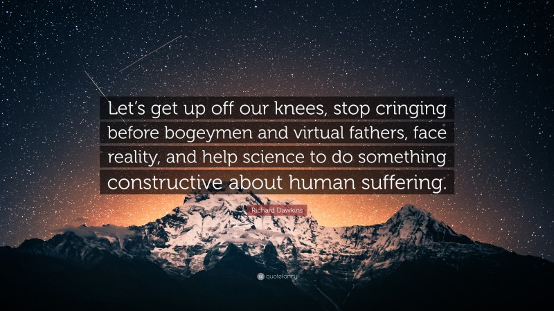 """Richard Dawkins Quote: """"Let's get up off our knees, stop cringing before bogeymen and virtual fathers, face reality, and help science to do something constructive about human suffering."""""""