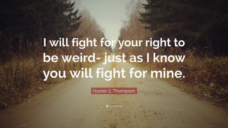 """Hunter S. Thompson Quote: """"I will fight for your right to be weird- just as I know you will fight for mine."""""""