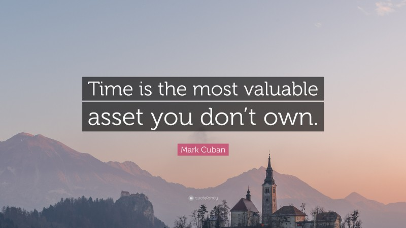 """Mark Cuban Quote: """"Time is the most valuable asset you don't own."""""""