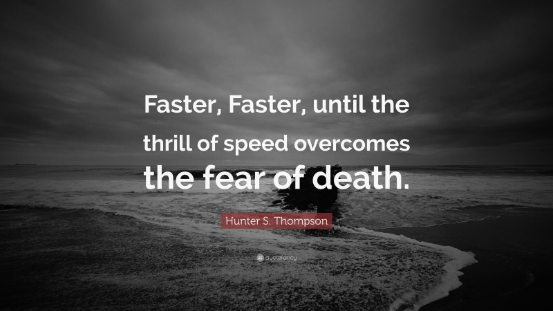 """Hunter S. Thompson Quote: """"Faster, Faster, until the thrill of speed overcomes the fear of death."""""""