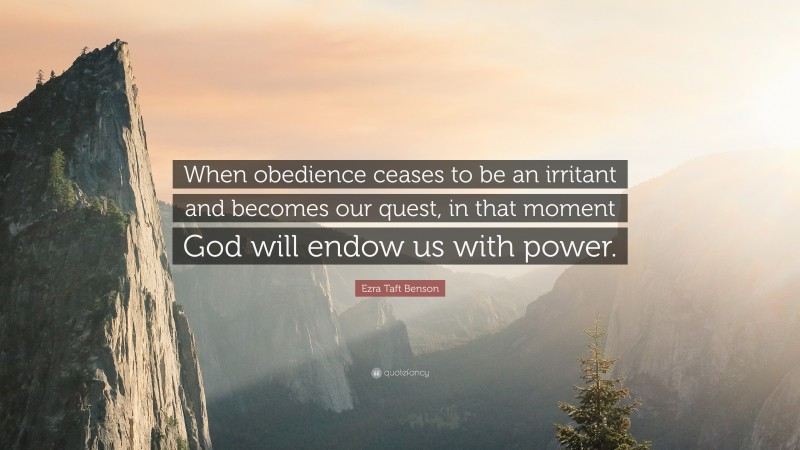 """Ezra Taft Benson Quote: """"When obedience ceases to be an irritant and becomes our quest, in that moment God will endow us with power."""""""