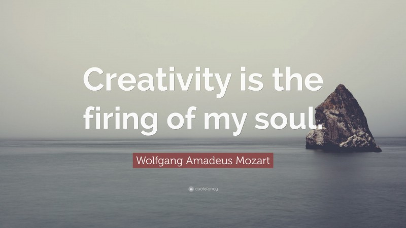 """Wolfgang Amadeus Mozart Quote: """"Creativity is the firing of my soul."""""""