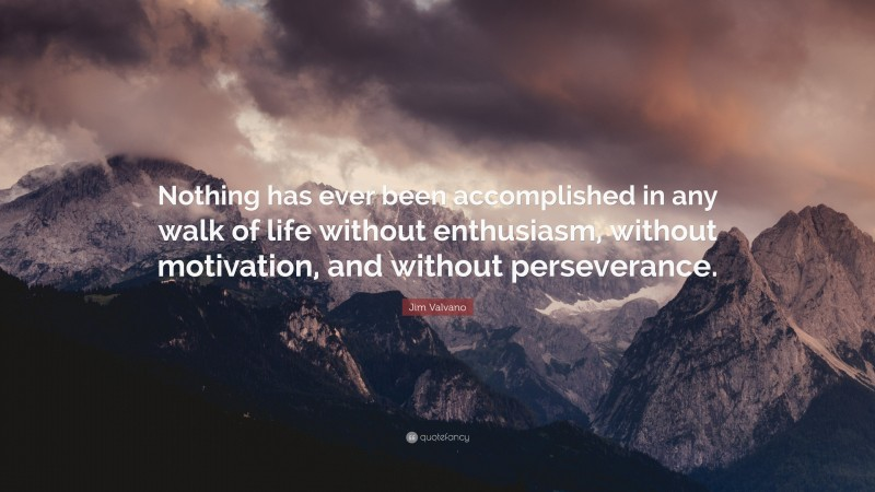 """Jim Valvano Quote: """"Nothing has ever been accomplished in any walk of life without enthusiasm, without motivation, and without perseverance."""""""