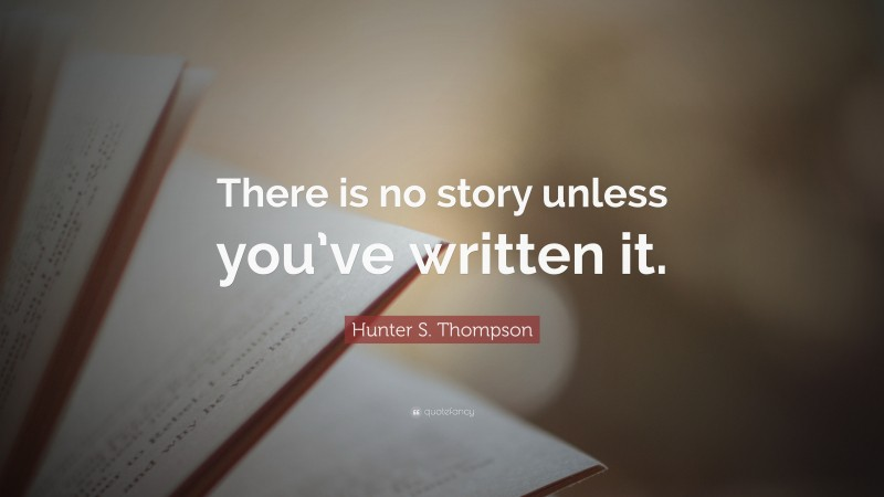 """Hunter S. Thompson Quote: """"There is no story unless you've written it."""""""