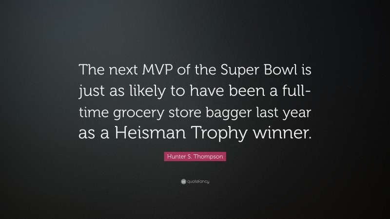 """Hunter S. Thompson Quote: """"The next MVP of the Super Bowl is just as likely to have been a full-time grocery store bagger last year as a Heisman Trophy winner."""""""