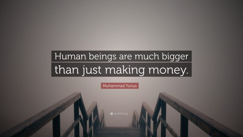 "Muhammad Yunus Quote: ""Human beings are much bigger than just making money."""