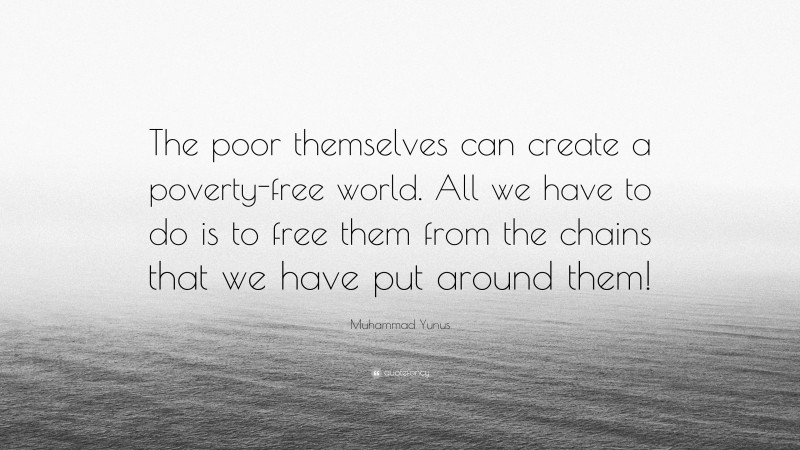 "Muhammad Yunus Quote: ""The poor themselves can create a poverty-free world. All we have to do is to free them from the chains that we have put around them!"""