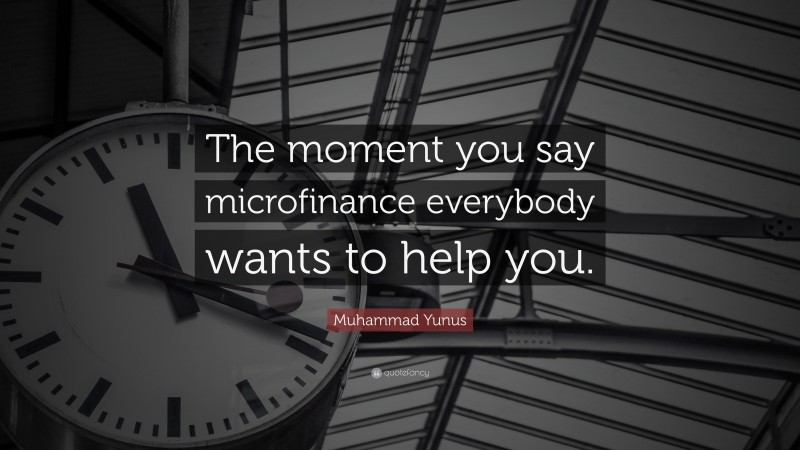 """Muhammad Yunus Quote: """"The moment you say microfinance everybody wants to help you."""""""