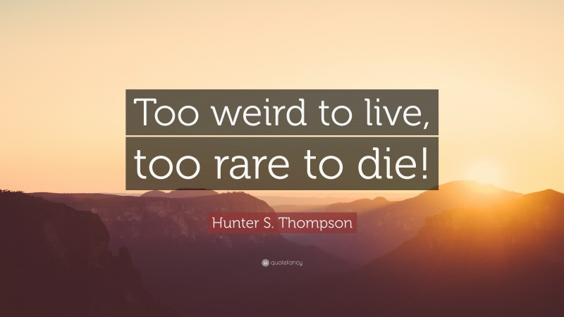 """Hunter S. Thompson Quote: """"Too weird to live, too rare to die!"""""""