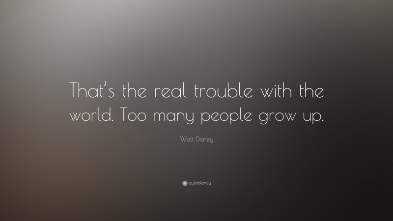 """Walt Disney Quote: """"That's the real trouble with the world. Too many people grow up."""""""