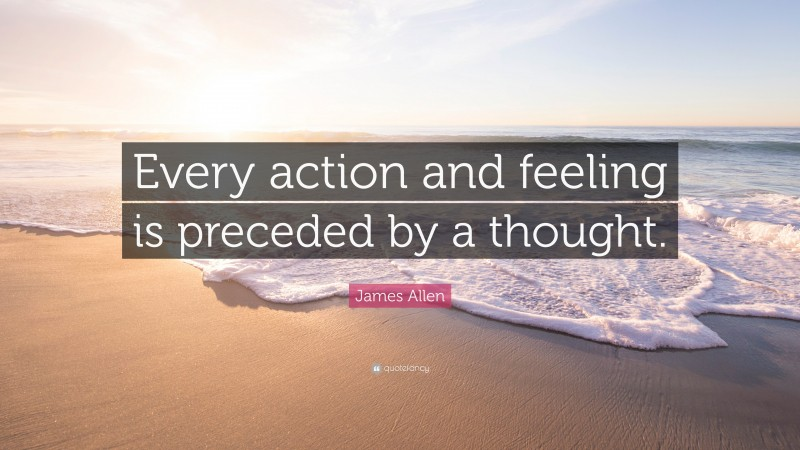 """James Allen Quote: """"Every action and feeling is preceded by a thought."""""""