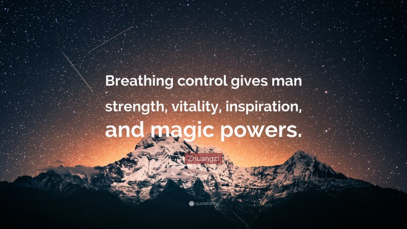 """Zhuangzi Quote: """"Breathing control gives man strength, vitality, inspiration, and magic powers."""""""