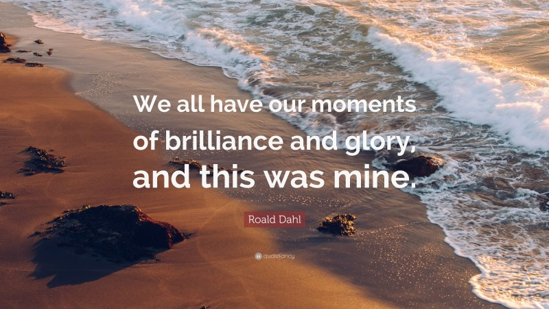 """Roald Dahl Quote: """"We all have our moments of brilliance and glory, and this was mine."""""""