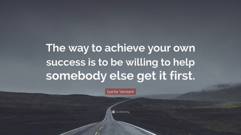 """Iyanla Vanzant Quote: """"The way to achieve your own success is to be willing to help somebody else get it first."""""""