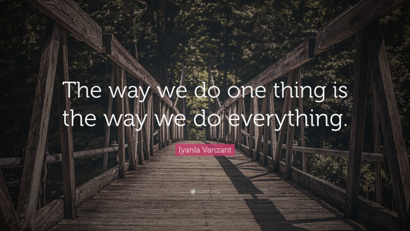 """Iyanla Vanzant Quote: """"The way we do one thing is the way we do everything."""""""