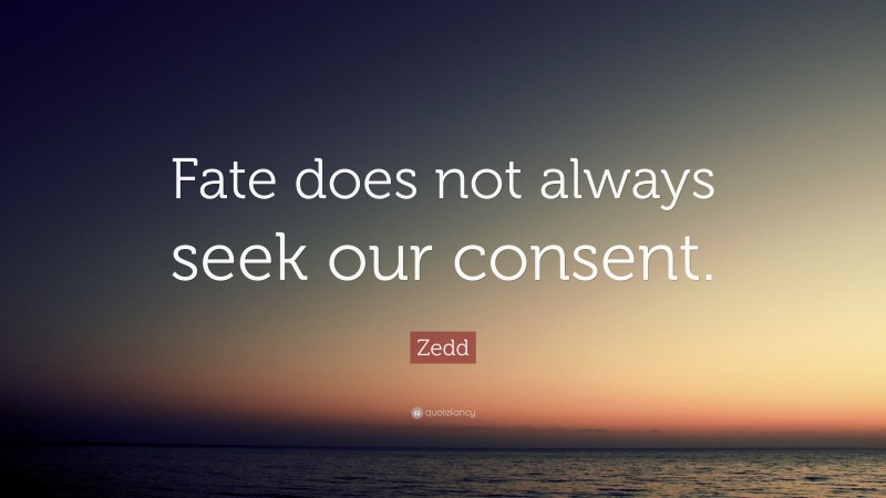 """Zedd Quote: """"Fate does not always seek our consent."""""""