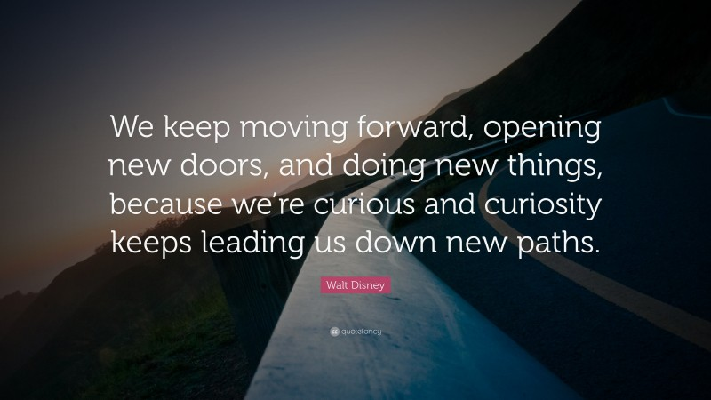 """Walt Disney Quote: """"We keep moving forward, opening new doors, and doing new things, because we're curious and curiosity keeps leading us down new paths."""""""
