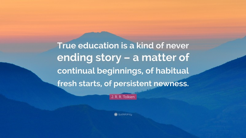 """J. R. R. Tolkien Quote: """"True education is a kind of never ending story – a matter of continual beginnings, of habitual fresh starts, of persistent newness."""""""