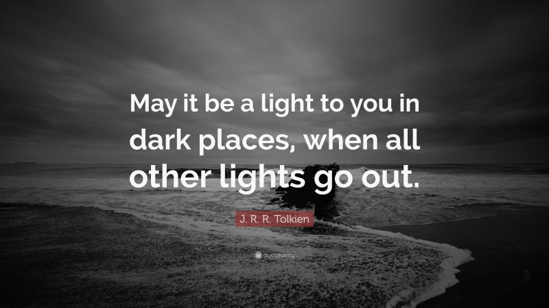 """J. R. R. Tolkien Quote: """"May it be a light to you in dark places, when all other lights go out."""""""