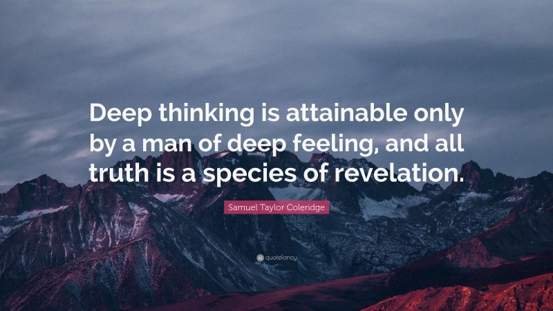 """Samuel Taylor Coleridge Quote: """"Deep thinking is attainable only by a man of deep feeling, and all truth is a species of revelation."""""""