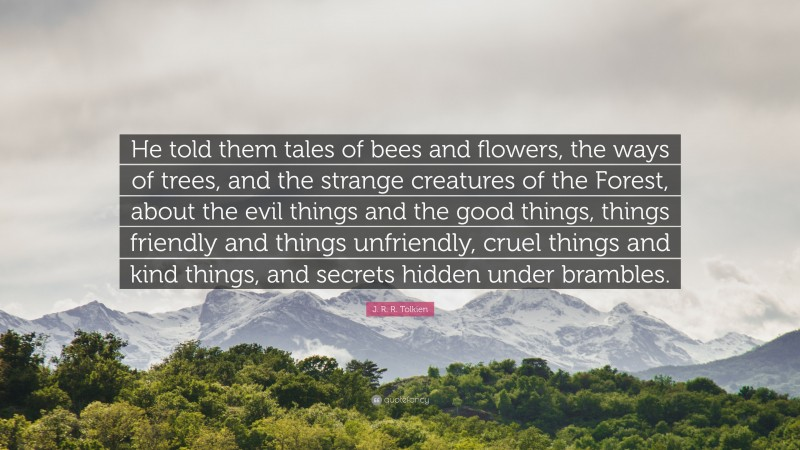 """J. R. R. Tolkien Quote: """"He told them tales of bees and flowers, the ways of trees, and the strange creatures of the Forest, about the evil things and the good things, things friendly and things unfriendly, cruel things and kind things, and secrets hidden under brambles."""""""