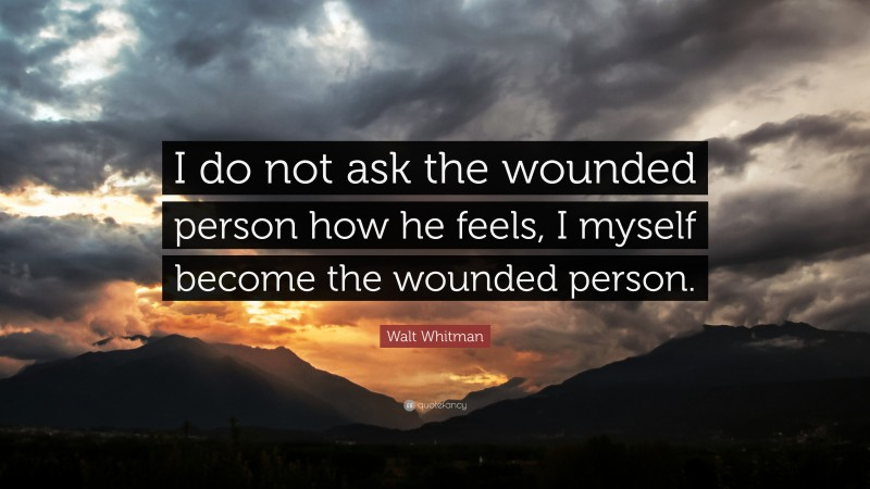 """Walt Whitman Quote: """"I do not ask the wounded person how he feels, I myself become the wounded person."""""""
