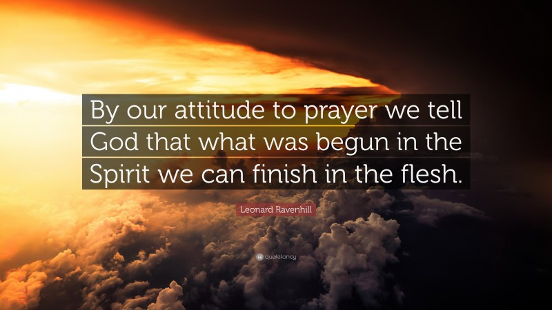 "Leonard Ravenhill Quote: ""By our attitude to prayer we tell God that what was begun in the Spirit we can finish in the flesh."""
